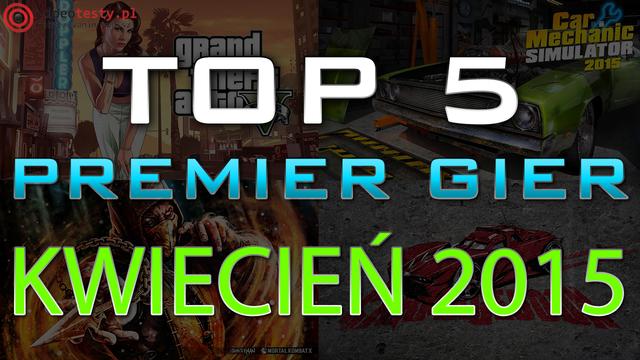 TOP 5 Premier Gier - Kwiecień 2015 - GTA 5, Mortal Kombat X i Car Mechanic Simulator