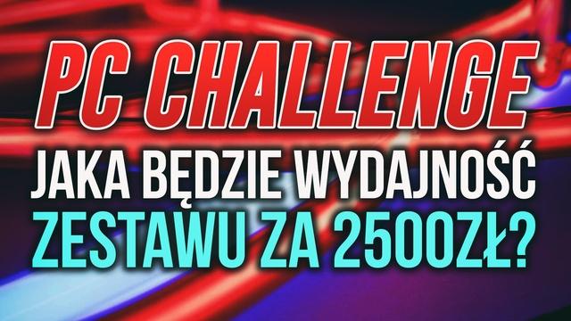 Wydajność Zestawu PC za 2500zł #PCChallenge! KONKURS