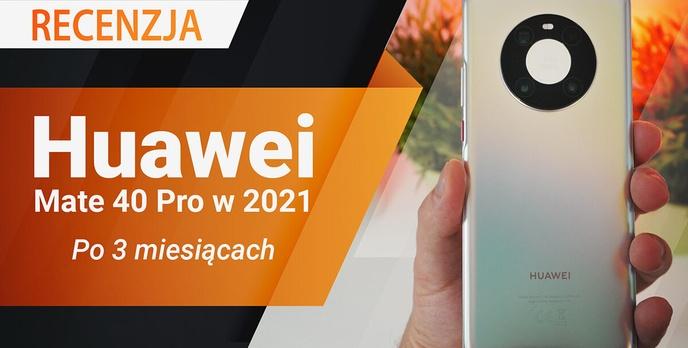 Huawei Mate 40 Pro w 2021 - Recenzja po trzech miesiącach