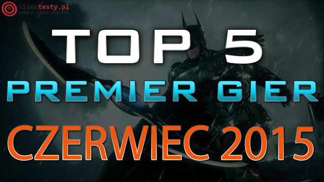 TOP 5 Premier Gier - Czerwiec 2015 - Batman: Arkham Knight, Heroes of the Storm i Kholat