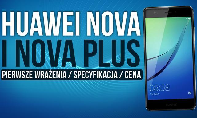 Huawei Nova i Nova Plus - Pierwsze Wrażenia / Specyfikacja / Cena