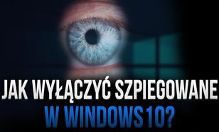 Jak wyłączyć szpiegowanie WINDOWS 10?