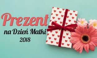Prezent dla mamy - Sprawdzamy, co kupić mamie na Dzień Matki 2018