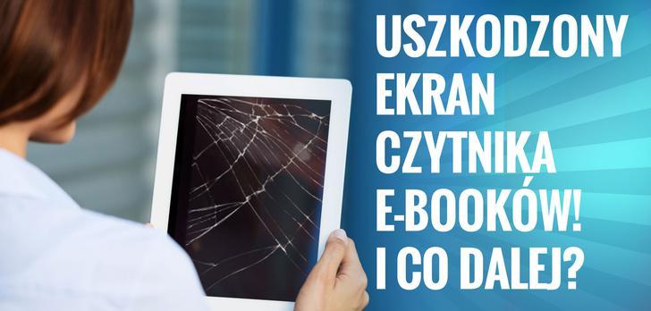 Uszkodzony Ekran Czytnika E-Booków! I co Dalej?