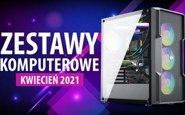 Jaki Komputer Wybrać? Propozycje Zestawów PC na Kwiecień 2021