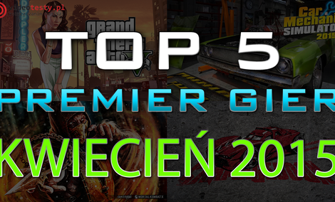 TOP 5 Premier Gier - Kwiecień 2015 - GTA 5, Mortal Kombat X i Car Mechanic Simulator