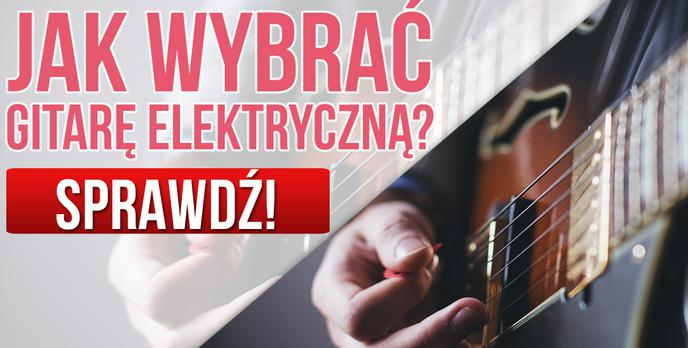 Gitary Elektryczne – Jak Wybrać Gitarę Elektryczną? Wyjaśniamy Na co Należy Uważać