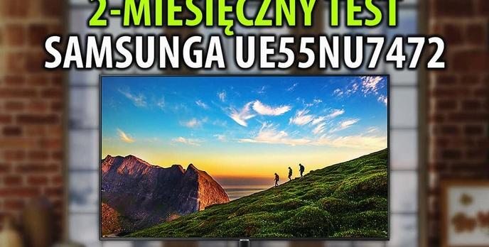 Samsung UE55NU7472 - Dwumiesięczny test taniego telewizora od Samsunga