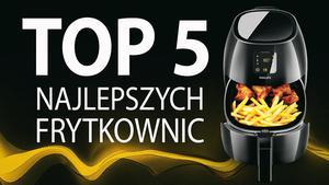 TOP 5 Frytkownic do beztłuszczowego i niskotłuszczowego smażenia