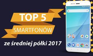 TOP 5 Smartfonów ze Średniej Półki 2017