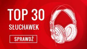 TOP 30 Czołowych Słuchawek - Na Czym Słuchać Muzyki i Grać w Gry?