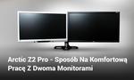 Arctic Z2 Pro - Sposób Na Komfortową Pracę Z Dwoma Monitorami