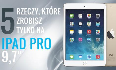 """5 Rzeczy, Które Zrobisz Tylko na iPad Pro 9,7"""""""