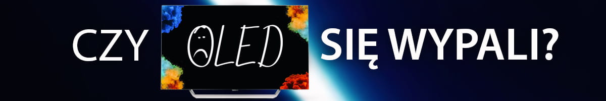 Wypalanie się telewizorów OLED - Czy jest się czego obawiać?